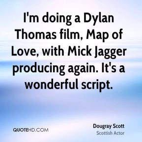 Dougray Scott - I'm doing a Dylan Thomas film, Map of Love, with Mick Jagger producing again. It's a wonderful script.