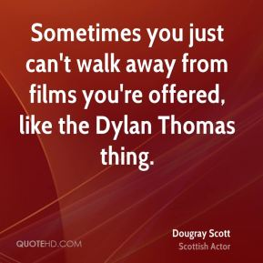 Sometimes you just can't walk away from films you're offered, like the Dylan Thomas thing.