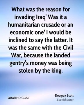 What was the reason for invading Iraq' Was it a humanitarian crusade or an economic one' I would be inclined to say the latter. It was the same with the Civil War, because the landed gentry's money was being stolen by the king.