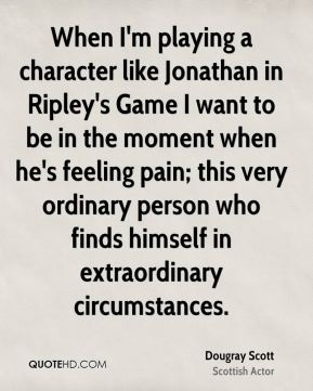 Dougray Scott - When I'm playing a character like Jonathan in Ripley's Game I want to be in the moment when he's feeling pain; this very ordinary person who finds himself in extraordinary circumstances.