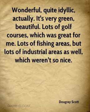Dougray Scott - Wonderful, quite idyllic, actually. It's very green, beautiful. Lots of golf courses, which was great for me. Lots of fishing areas, but lots of industrial areas as well, which weren't so nice.