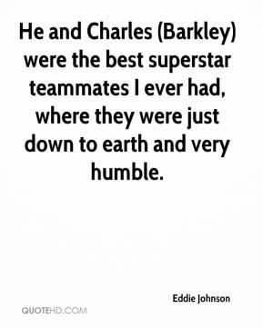 Eddie Johnson - He and Charles (Barkley) were the best superstar teammates I ever had, where they were just down to earth and very humble.