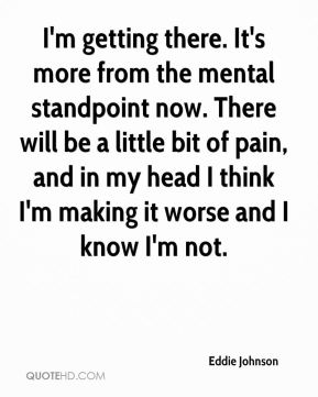 Eddie Johnson - I'm getting there. It's more from the mental standpoint now. There will be a little bit of pain, and in my head I think I'm making it worse and I know I'm not.