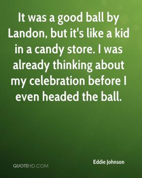 Eddie Johnson - It was a good ball by Landon, but it's like a kid in a candy store. I was already thinking about my celebration before I even headed the ball.