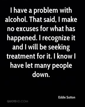 Eddie Sutton - I have a problem with alcohol. That said, I make no excuses for what has happened. I recognize it and I will be seeking treatment for it. I know I have let many people down.