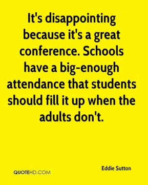 Eddie Sutton - It's disappointing because it's a great conference. Schools have a big-enough attendance that students should fill it up when the adults don't.