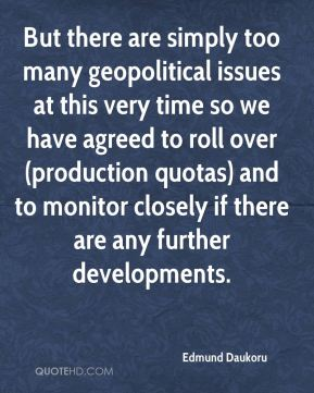 Edmund Daukoru - But there are simply too many geopolitical issues at this very time so we have agreed to roll over (production quotas) and to monitor closely if there are any further developments.