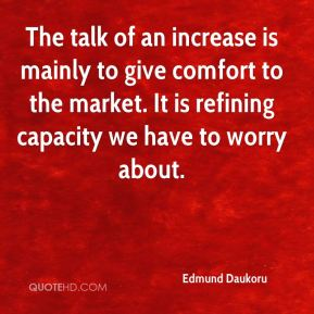 Edmund Daukoru - The talk of an increase is mainly to give comfort to the market. It is refining capacity we have to worry about.