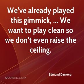 Edmund Daukoru - We've already played this gimmick, ... We want to play clean so we don't even raise the ceiling.
