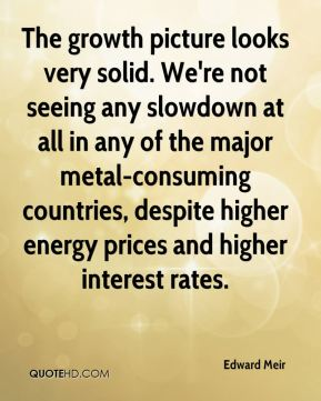 The growth picture looks very solid. We're not seeing any slowdown at all in any of the major metal-consuming countries, despite higher energy prices and higher interest rates.