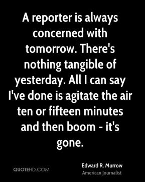 A reporter is always concerned with tomorrow. There's nothing tangible of yesterday. All I can say I've done is agitate the air ten or fifteen minutes and then boom - it's gone.