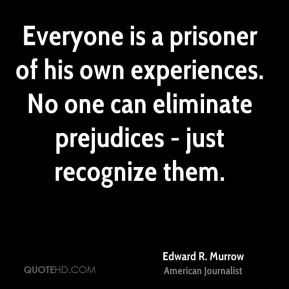 Everyone is a prisoner of his own experiences. No one can eliminate prejudices - just recognize them.