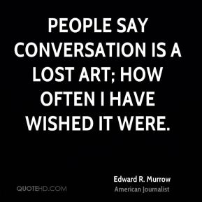 People say conversation is a lost art; how often I have wished it were.