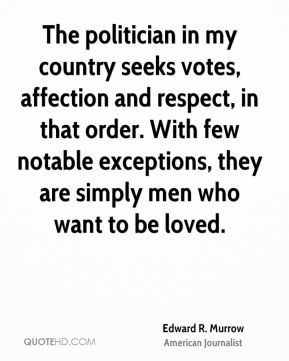 The politician in my country seeks votes, affection and respect, in that order. With few notable exceptions, they are simply men who want to be loved.