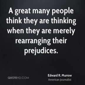 Edward R. Murrow - A great many people think they are thinking when they are merely rearranging their prejudices.