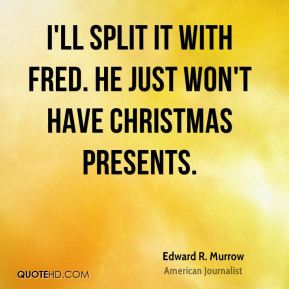 I'll split it with Fred. He just won't have Christmas presents.