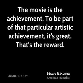The movie is the achievement. To be part of that particular artistic achievement, it's great. That's the reward.