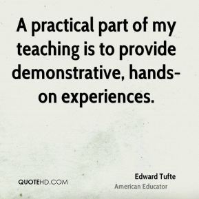 Edward Tufte - A practical part of my teaching is to provide demonstrative, hands-on experiences.