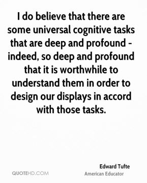 Edward Tufte - I do believe that there are some universal cognitive tasks that are deep and profound - indeed, so deep and profound that it is worthwhile to understand them in order to design our displays in accord with those tasks.