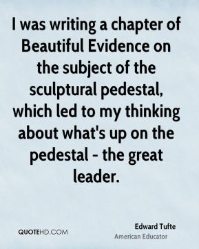 Edward Tufte - I was writing a chapter of Beautiful Evidence on the subject of the sculptural pedestal, which led to my thinking about what's up on the pedestal - the great leader.