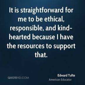 Edward Tufte - It is straightforward for me to be ethical, responsible, and kind-hearted because I have the resources to support that.