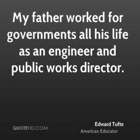 Edward Tufte - My father worked for governments all his life as an engineer and public works director.
