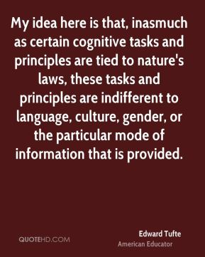 Edward Tufte - My idea here is that, inasmuch as certain cognitive tasks and principles are tied to nature's laws, these tasks and principles are indifferent to language, culture, gender, or the particular mode of information that is provided.