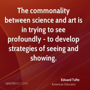 Edward Tufte - The commonality between science and art is in trying to see profoundly - to develop strategies of seeing and showing.