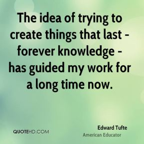 The idea of trying to create things that last - forever knowledge - has guided my work for a long time now.
