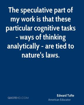 Edward Tufte - The speculative part of my work is that these particular cognitive tasks - ways of thinking analytically - are tied to nature's laws.