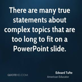 Edward Tufte - There are many true statements about complex topics that are too long to fit on a PowerPoint slide.