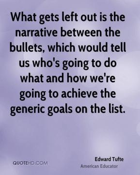Edward Tufte - What gets left out is the narrative between the bullets, which would tell us who's going to do what and how we're going to achieve the generic goals on the list.