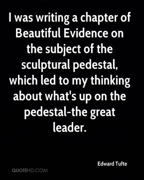 I was writing a chapter of Beautiful Evidence on the subject of the sculptural pedestal, which led to my thinking about what's up on the pedestal-the great leader.