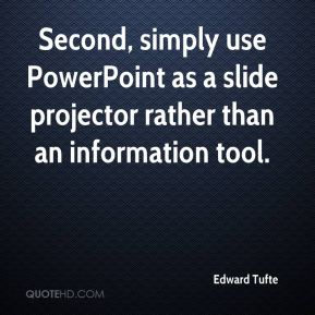 Second, simply use PowerPoint as a slide projector rather than an information tool.