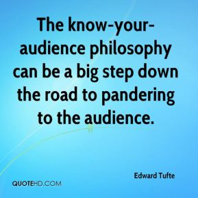 The know-your-audience philosophy can be a big step down the road to pandering to the audience.