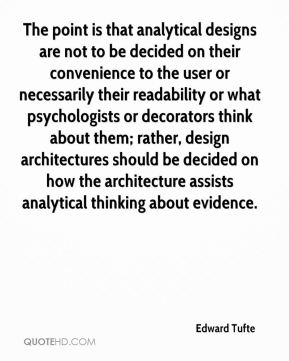 The point is that analytical designs are not to be decided on their convenience to the user or necessarily their readability or what psychologists or decorators think about them; rather, design architectures should be decided on how the architecture assists analytical thinking about evidence.