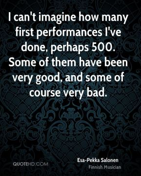 I can't imagine how many first performances I've done, perhaps 500. Some of them have been very good, and some of course very bad.