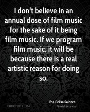 I don't believe in an annual dose of film music for the sake of it being film music. If we program film music, it will be because there is a real artistic reason for doing so.