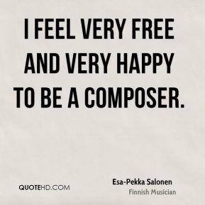 I feel very free and very happy to be a composer.