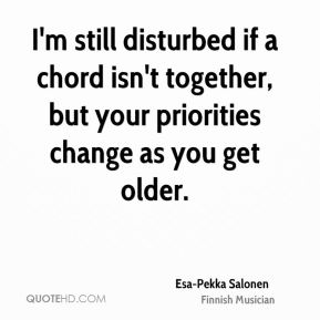 I'm still disturbed if a chord isn't together, but your priorities change as you get older.