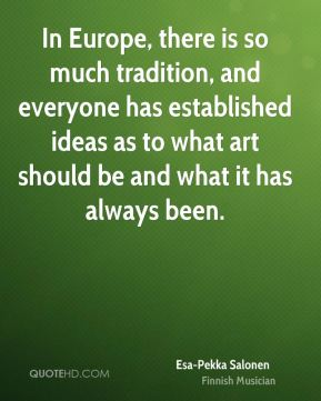 In Europe, there is so much tradition, and everyone has established ideas as to what art should be and what it has always been.