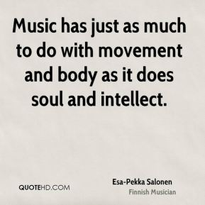 Music has just as much to do with movement and body as it does soul and intellect.