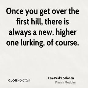 Once you get over the first hill, there is always a new, higher one lurking, of course.