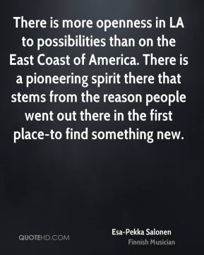 There is more openness in LA to possibilities than on the East Coast of America. There is a pioneering spirit there that stems from the reason people went out there in the first place-to find something new.