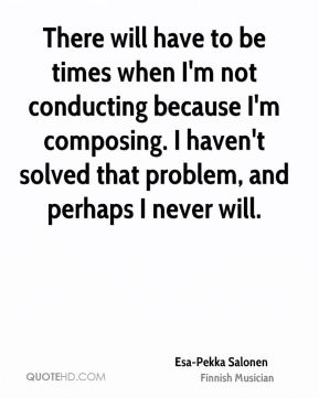 Esa-Pekka Salonen - There will have to be times when I'm not conducting because I'm composing. I haven't solved that problem, and perhaps I never will.