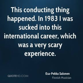 Esa-Pekka Salonen - This conducting thing happened. In 1983 I was sucked into this international career, which was a very scary experience.