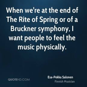 Esa-Pekka Salonen - When we're at the end of The Rite of Spring or of a Bruckner symphony, I want people to feel the music physically.