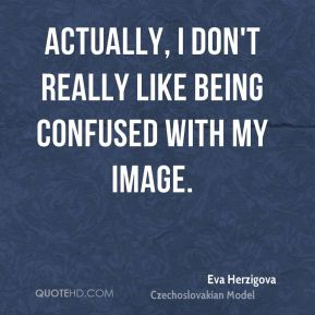 Actually, I don't really like being confused with my image.