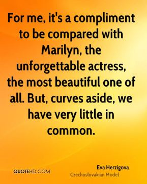 For me, it's a compliment to be compared with Marilyn, the unforgettable actress, the most beautiful one of all. But, curves aside, we have very little in common.