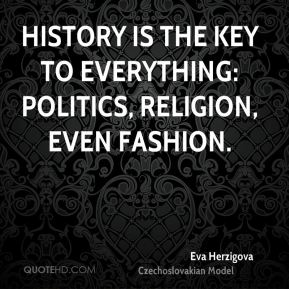 History is the key to everything: politics, religion, even fashion.